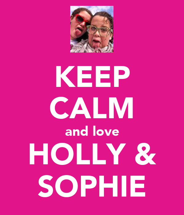KEEP CALM and love HOLLY & SOPHIE