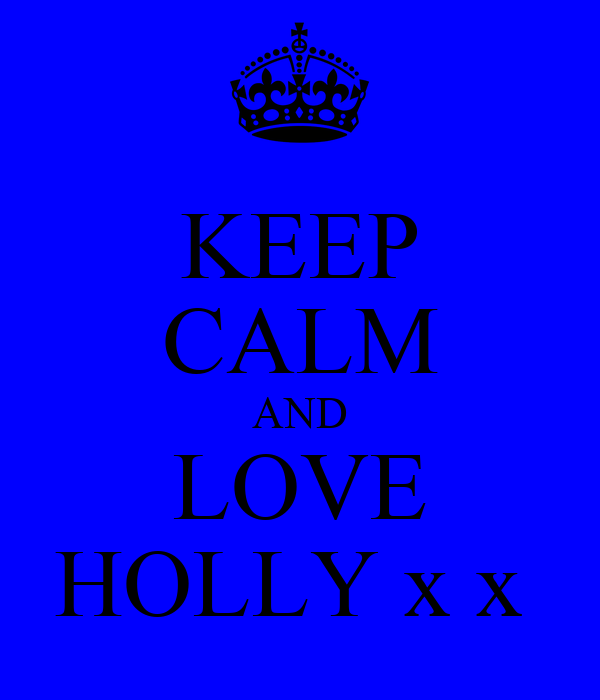 KEEP CALM AND LOVE HOLLY x x