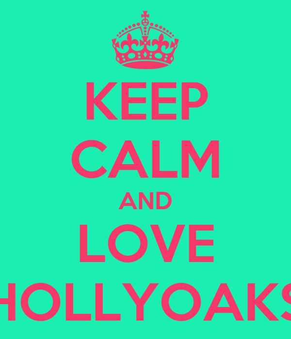 KEEP CALM AND LOVE HOLLYOAKS