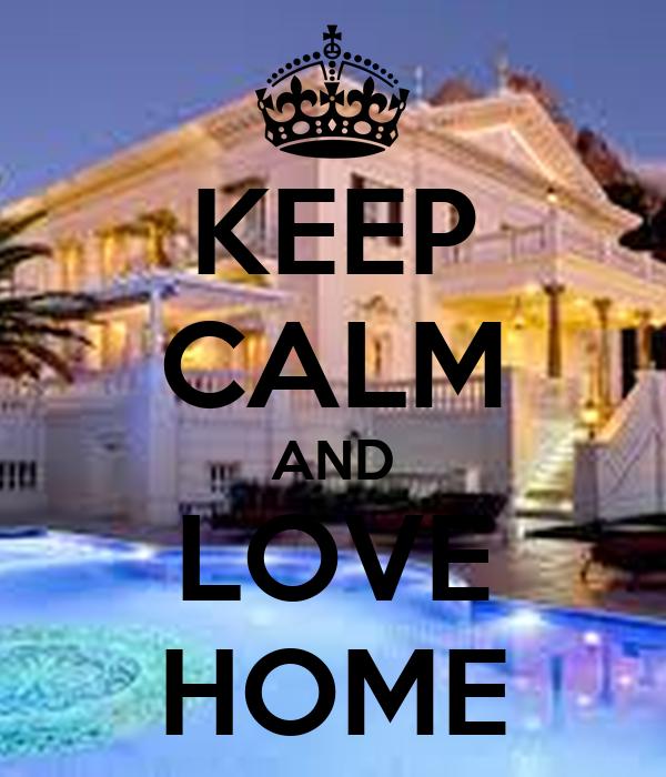KEEP CALM AND LOVE HOME