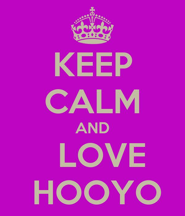 KEEP CALM AND   LOVE  HOOYO
