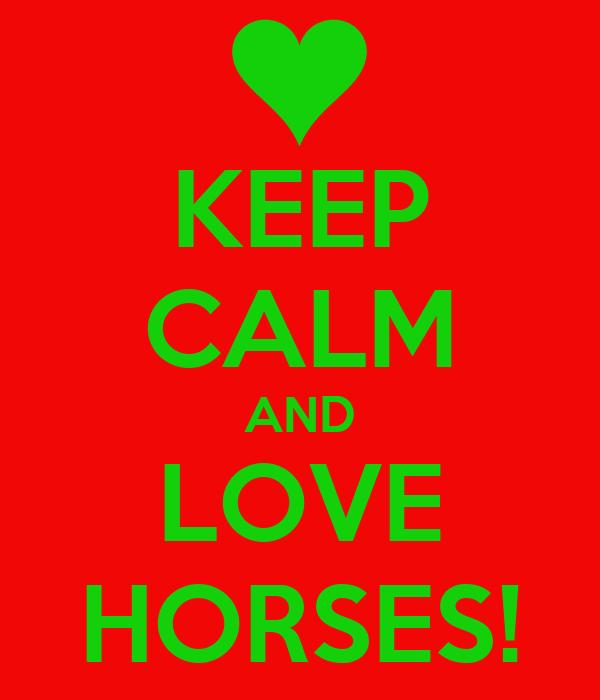 KEEP CALM AND LOVE HORSES!