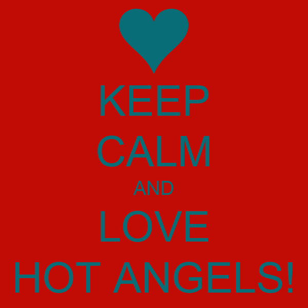 KEEP CALM AND LOVE HOT ANGELS!
