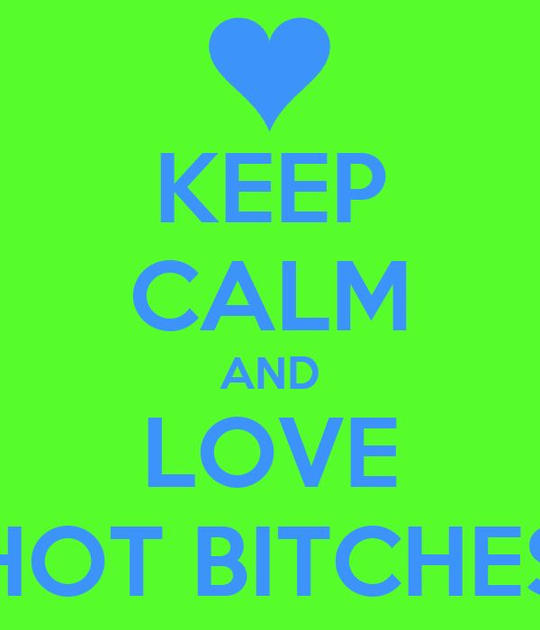 KEEP CALM AND LOVE HOT BITCHES