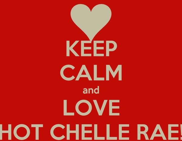KEEP CALM and LOVE HOT CHELLE RAE!