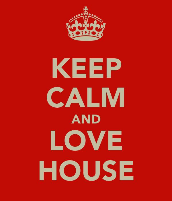 KEEP CALM AND LOVE HOUSE