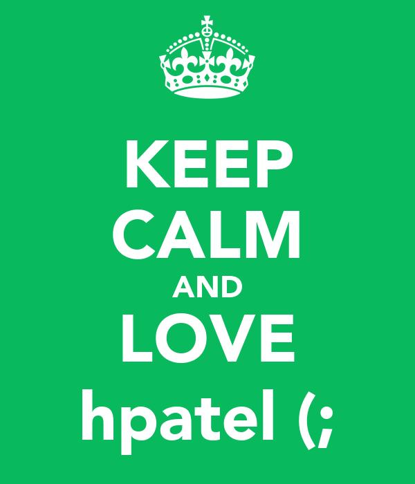 KEEP CALM AND LOVE hpatel (;