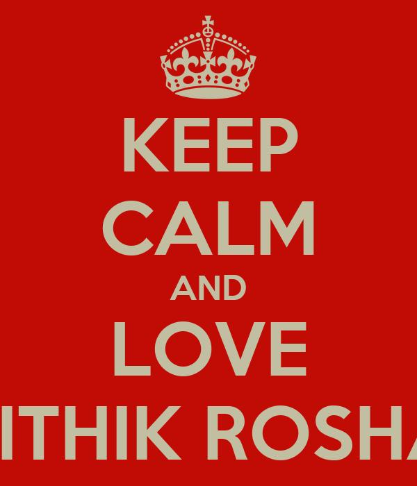 KEEP CALM AND LOVE HRITHIK ROSHAN