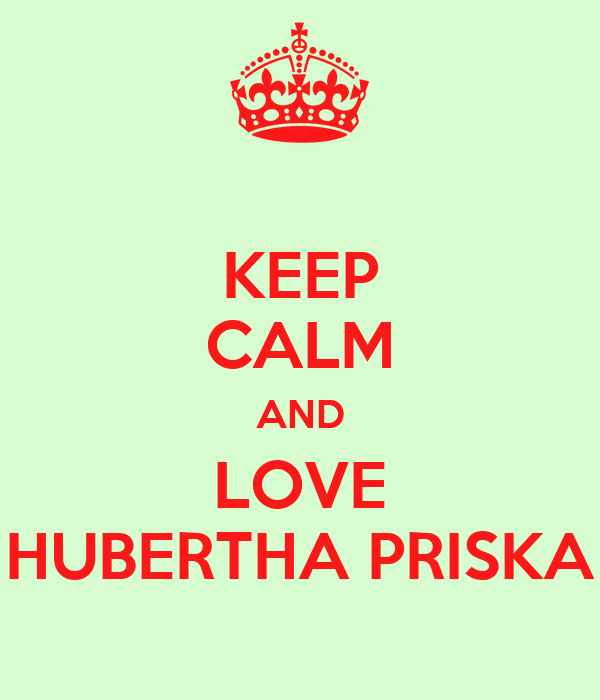 KEEP CALM AND LOVE HUBERTHA PRISKA