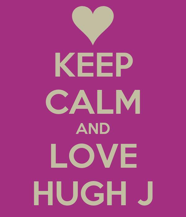 KEEP CALM AND LOVE HUGH J