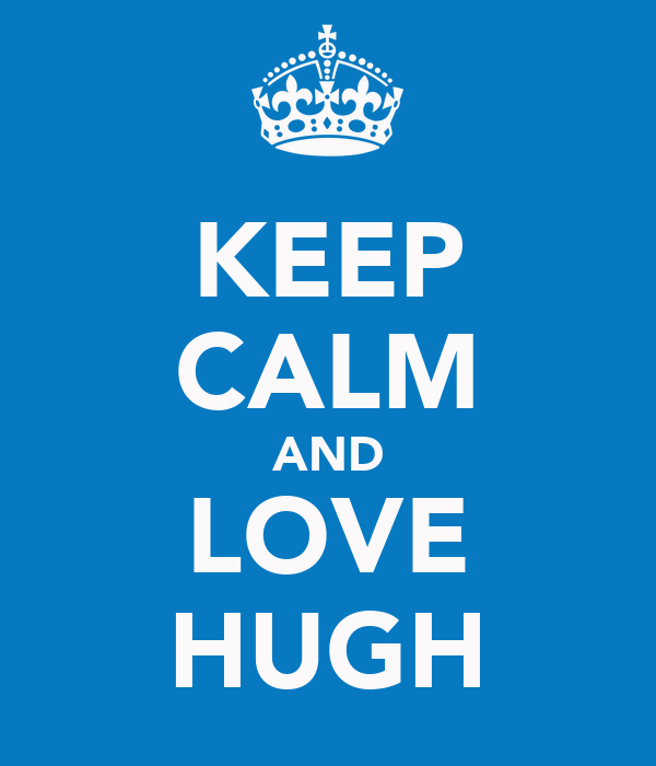 KEEP CALM AND LOVE HUGH