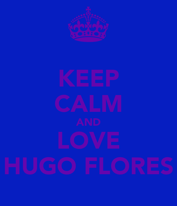 KEEP CALM AND LOVE HUGO FLORES