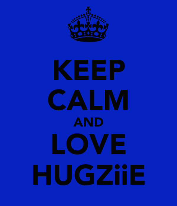 KEEP CALM AND LOVE HUGZiiE
