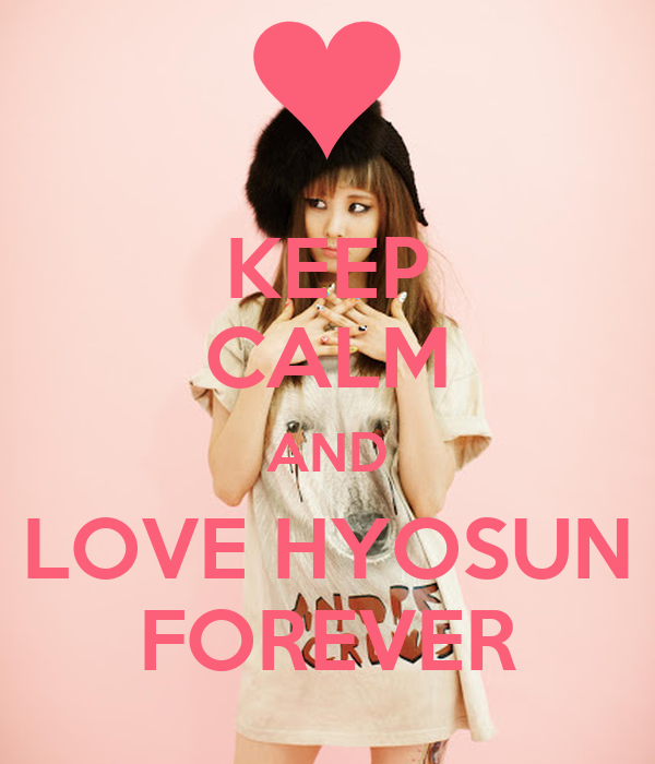 KEEP CALM AND LOVE HYOSUN FOREVER