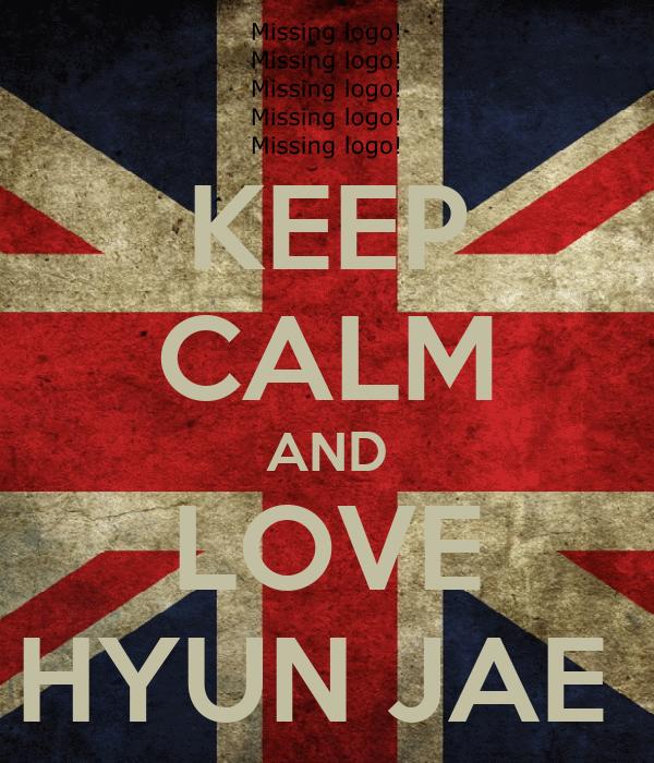 KEEP CALM AND LOVE HYUN JAE