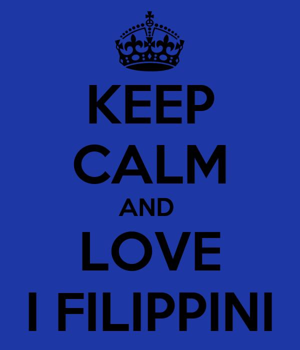KEEP CALM AND  LOVE I FILIPPINI