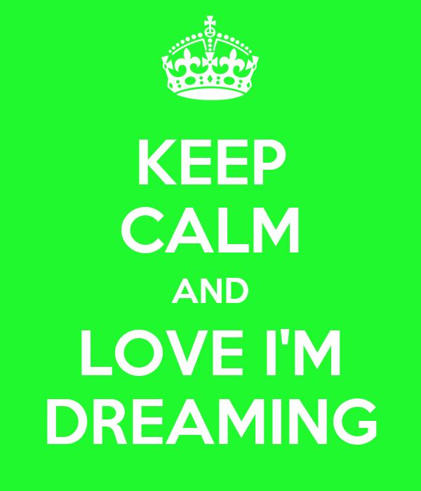 KEEP CALM AND LOVE I'M DREAMING