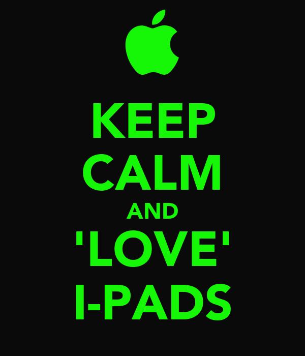KEEP CALM AND 'LOVE' I-PADS
