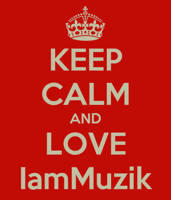 KEEP CALM AND LOVE IamMuzik