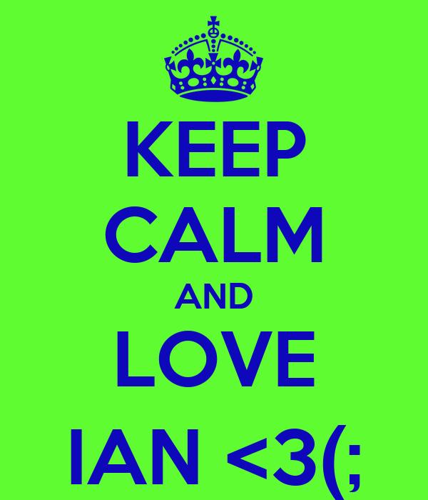 KEEP CALM AND LOVE IAN <3(;