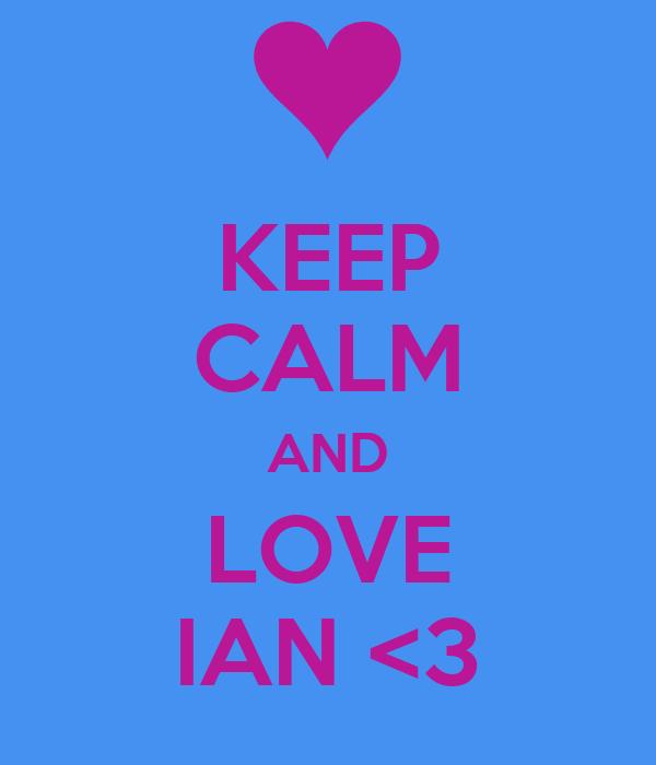 KEEP CALM AND LOVE IAN <3