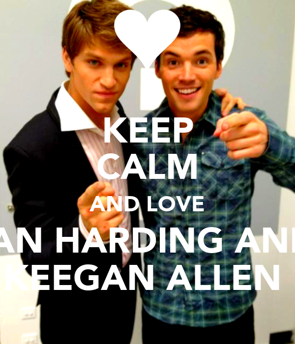 KEEP CALM AND LOVE IAN HARDING AND KEEGAN ALLEN