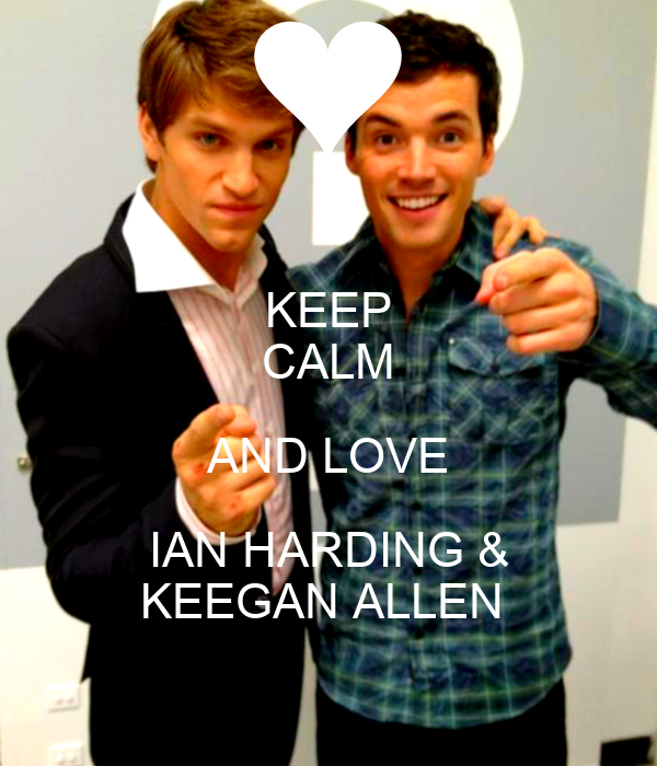 KEEP CALM AND LOVE IAN HARDING & KEEGAN ALLEN
