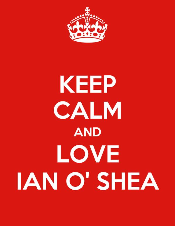 KEEP CALM AND LOVE IAN O' SHEA