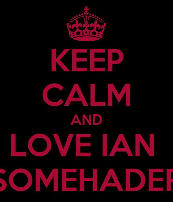 KEEP CALM AND LOVE IAN  SOMEHADER