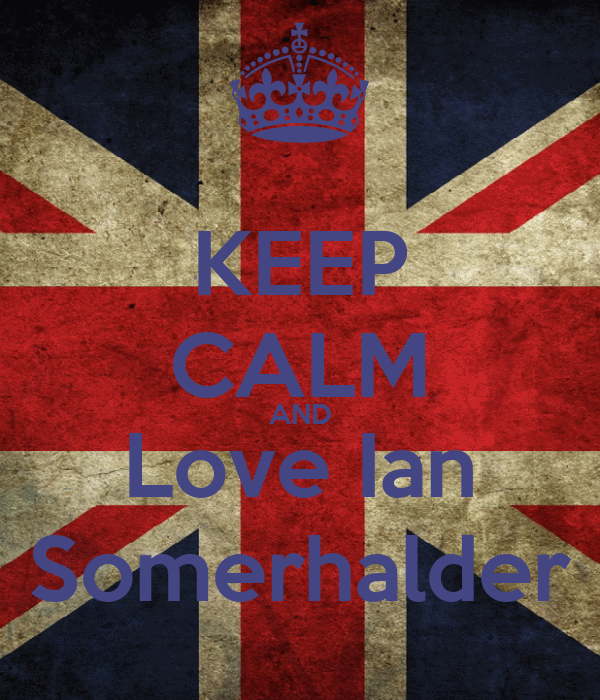 KEEP CALM AND Love Ian Somerhalder