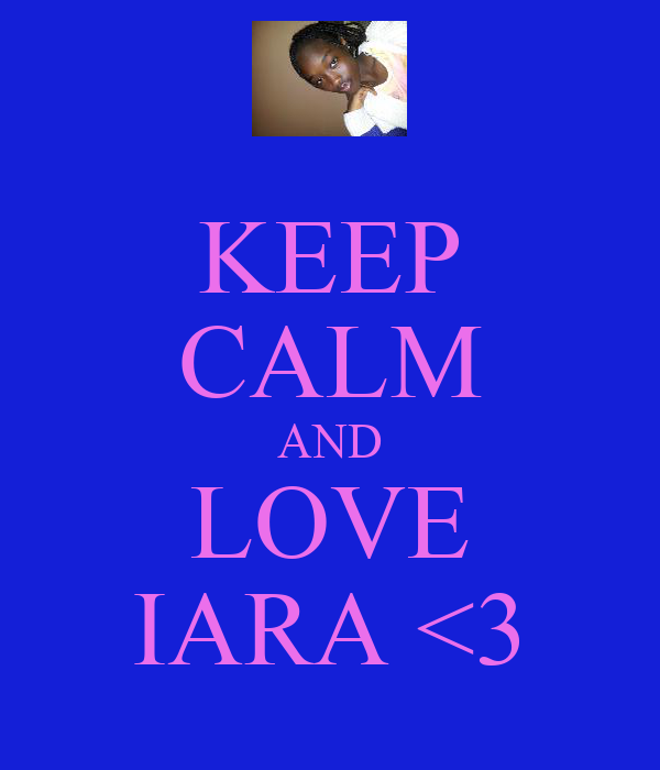 KEEP CALM AND LOVE IARA <3