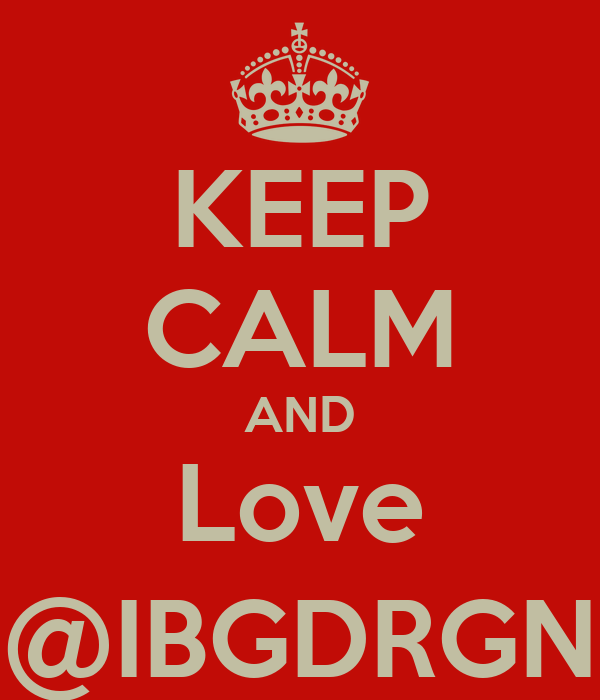 KEEP CALM AND Love @IBGDRGN