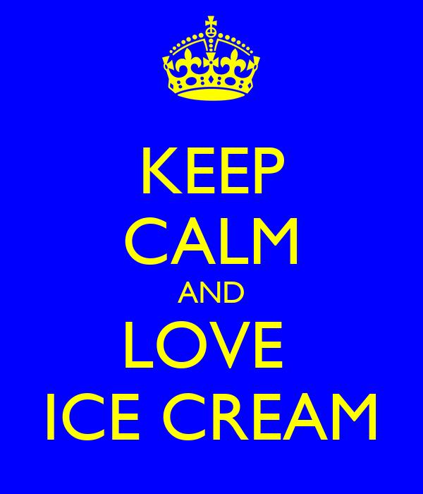 KEEP CALM AND LOVE  ICE CREAM