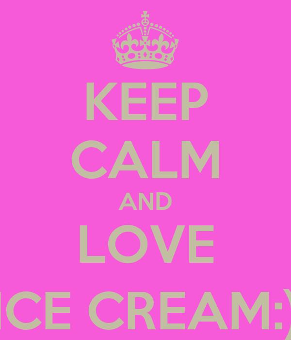 KEEP CALM AND LOVE ICE CREAM:)