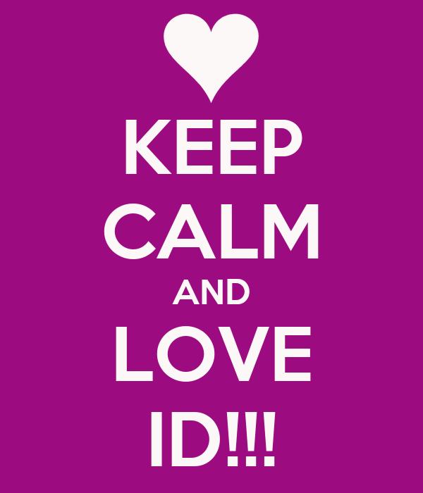 KEEP CALM AND LOVE ID!!!