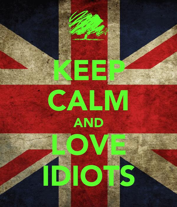 KEEP CALM AND LOVE IDIOTS
