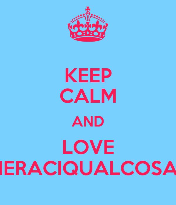 KEEP CALM AND LOVE IERACIQUALCOSA