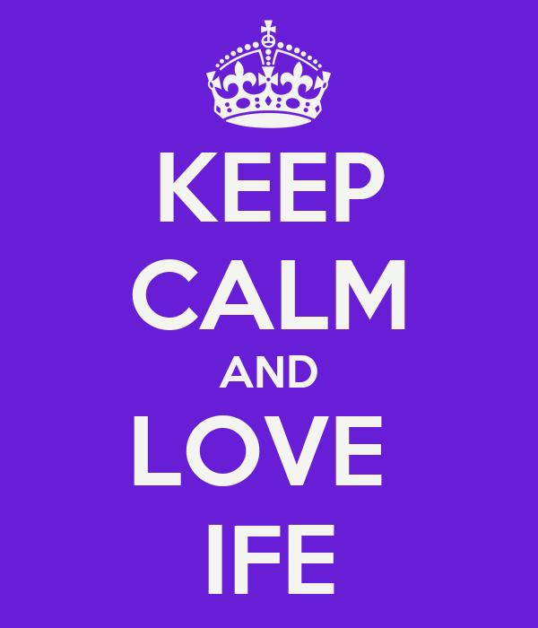 KEEP CALM AND LOVE  IFE