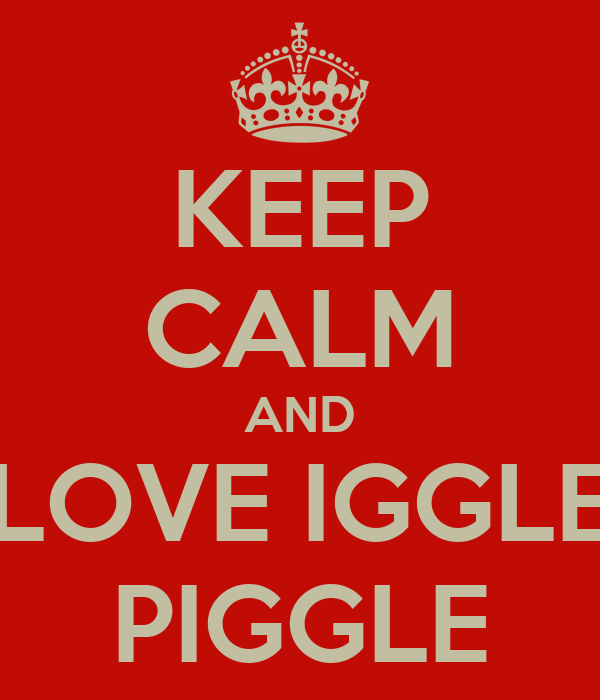 KEEP CALM AND LOVE IGGLE PIGGLE