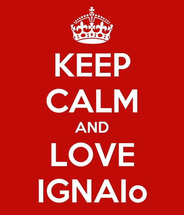 KEEP CALM AND LOVE IGNAIo