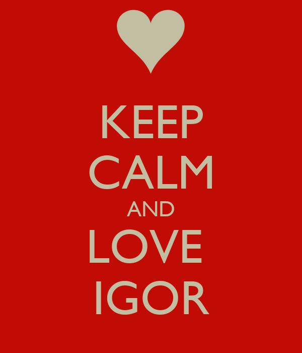 KEEP CALM AND LOVE  IGOR