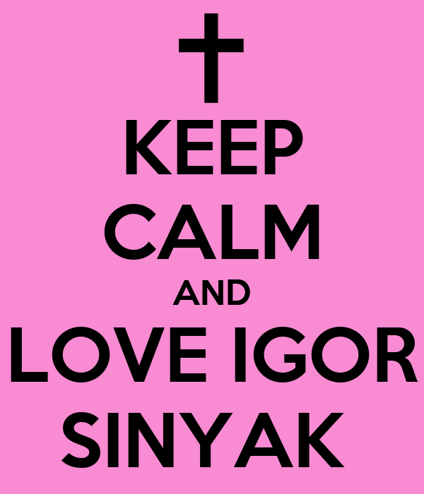 KEEP CALM AND LOVE IGOR SINYAK