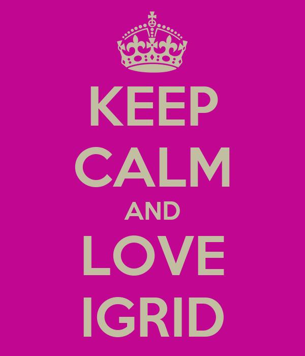 KEEP CALM AND LOVE IGRID