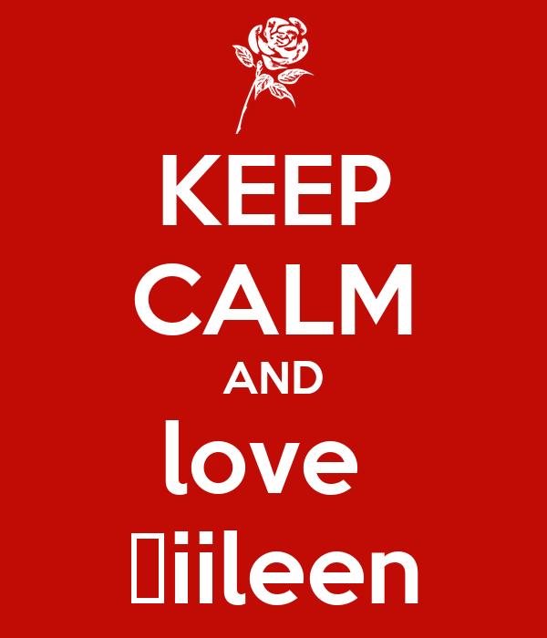 KEEP CALM AND love  😍iileen