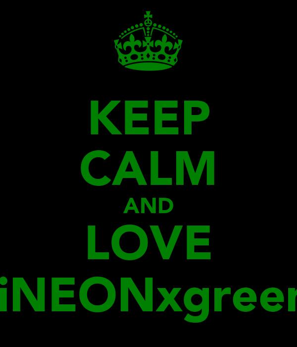 KEEP CALM AND LOVE iiNEONxgreen
