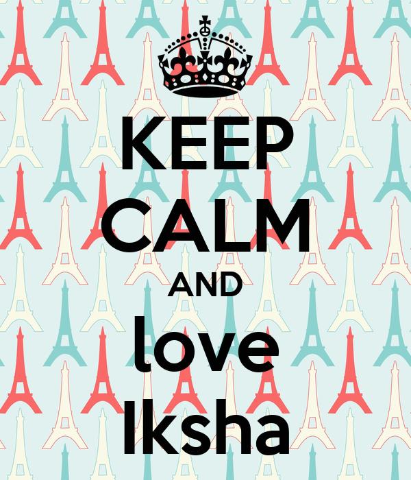 KEEP CALM AND love Iksha