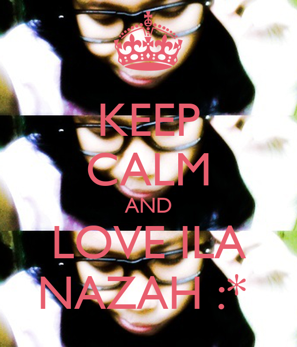 KEEP CALM AND LOVE ILA NAZAH :*