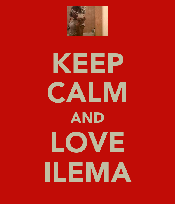 KEEP CALM AND LOVE ILEMA
