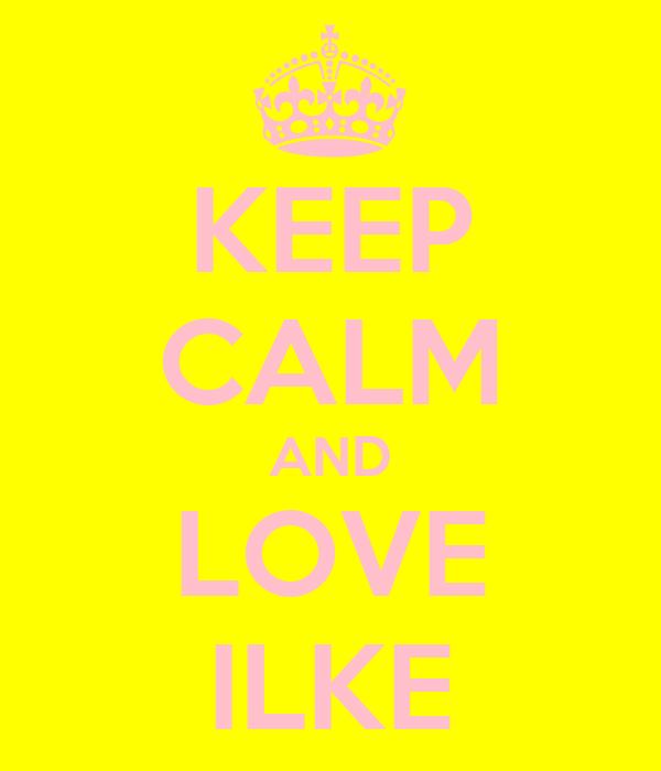 KEEP CALM AND LOVE ILKE