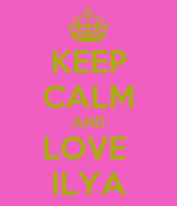 KEEP CALM AND LOVE  ILYA